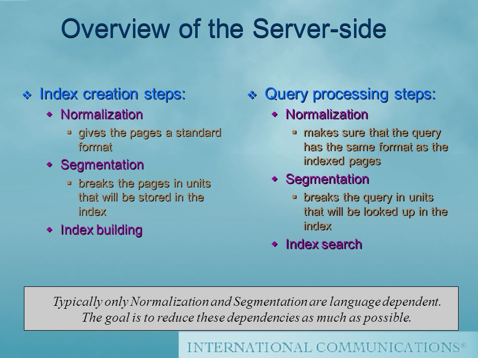Thierry Sourbier Overview of the Server-side v Index creation steps: Normalization gives the pages a standard format Segmentation breaks the pages in units that will be stored in the index Index building v Index creation steps: Normalization gives the pages a standard format Segmentation breaks the pages in units that will be stored in the index Index building v Query processing steps: Normalization makes sure that the query has the same format as the indexed pages Segmentation breaks the query in units that will be looked up in the index Index search Typically only Normalization and Segmentation are language dependent.