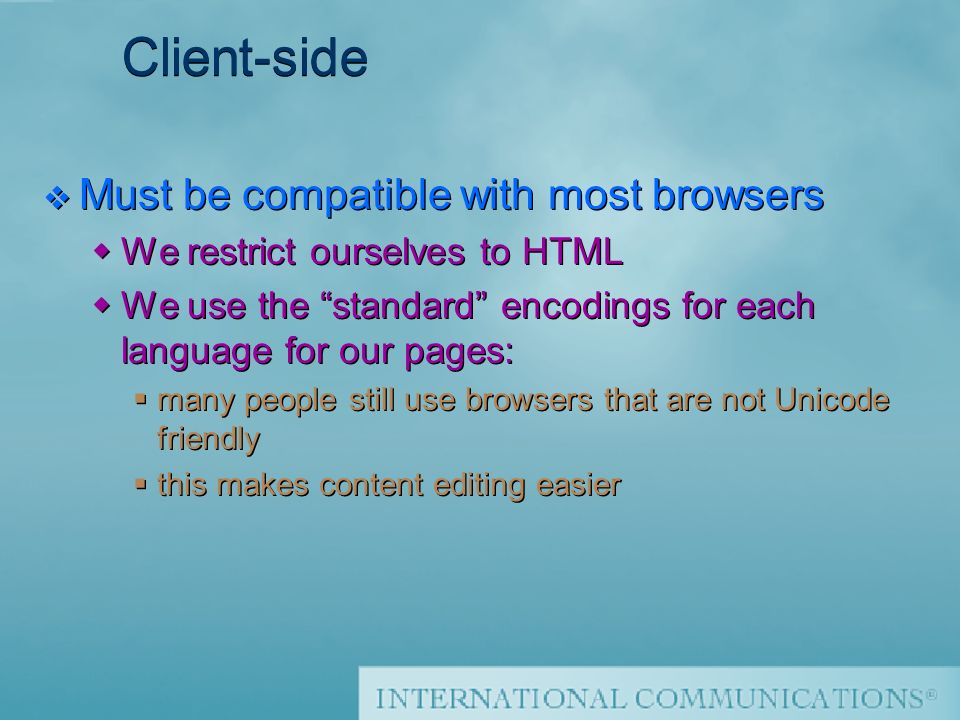 Thierry Sourbier Client-side v Must be compatible with most browsers We restrict ourselves to HTML We use the standard encodings for each language for our pages: many people still use browsers that are not Unicode friendly this makes content editing easier v Must be compatible with most browsers We restrict ourselves to HTML We use the standard encodings for each language for our pages: many people still use browsers that are not Unicode friendly this makes content editing easier