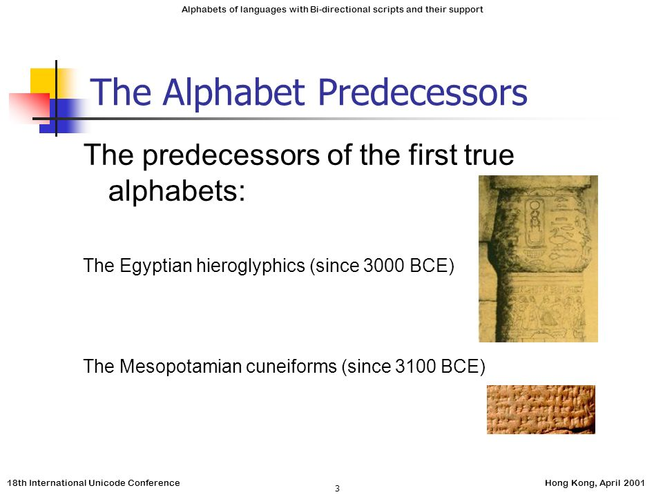 18th International Unicode ConferenceHong Kong, April 2001 Alphabets of languages with Bi-directional scripts and their support 3 The Alphabet Predecessors The predecessors of the first true alphabets: The Egyptian hieroglyphics (since 3000 BCE) The Mesopotamian cuneiforms (since 3100 BCE)