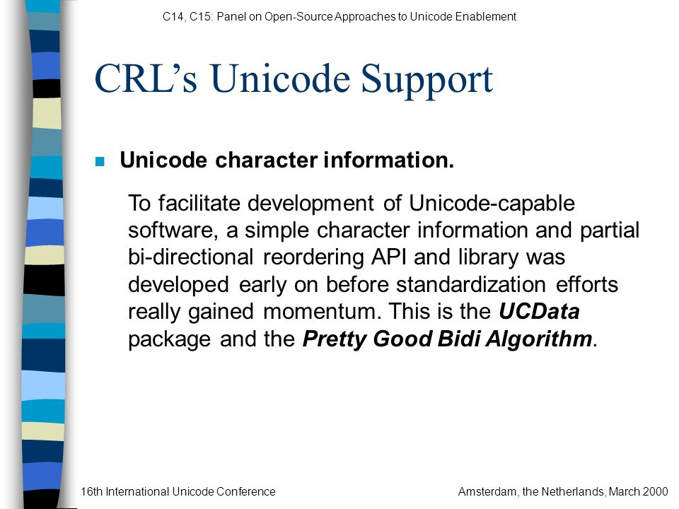 C14, C15: Panel on Open-Source Approaches to Unicode Enablement 16th International Unicode ConferenceAmsterdam, the Netherlands, March 2000 CRLs Unicode Support n Unicode character information.