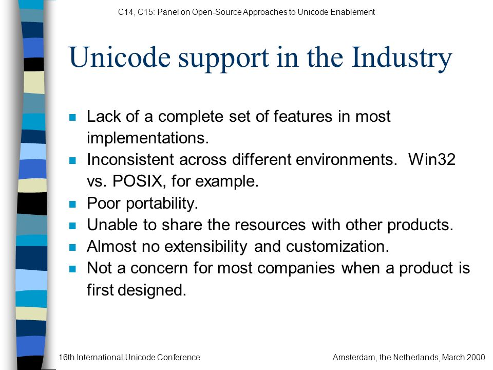 C14, C15: Panel on Open-Source Approaches to Unicode Enablement 16th International Unicode ConferenceAmsterdam, the Netherlands, March 2000 AS/400 e-Server 720 Netfinity Server S/390 Server Apple G3 Macintosh Microsoft NT Workstation Sun Ultra 60 Workstation IBMs DB/2 Product World Wide Web ICUICUICUICU ICUICUICUICU