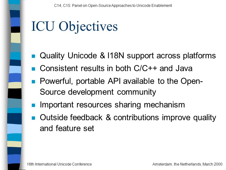C14, C15: Panel on Open-Source Approaches to Unicode Enablement 16th International Unicode ConferenceAmsterdam, the Netherlands, March 2000 ICU Objectives n Quality Unicode & I18N support across platforms n Consistent results in both C/C++ and Java n Powerful, portable API available to the Open- Source development community n Important resources sharing mechanism n Outside feedback & contributions improve quality and feature set