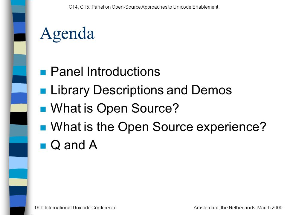 C14, C15: Panel on Open-Source Approaches to Unicode Enablement 16th International Unicode ConferenceAmsterdam, the Netherlands, March 2000 Agenda n Panel Introductions n Library Descriptions and Demos n What is Open Source.