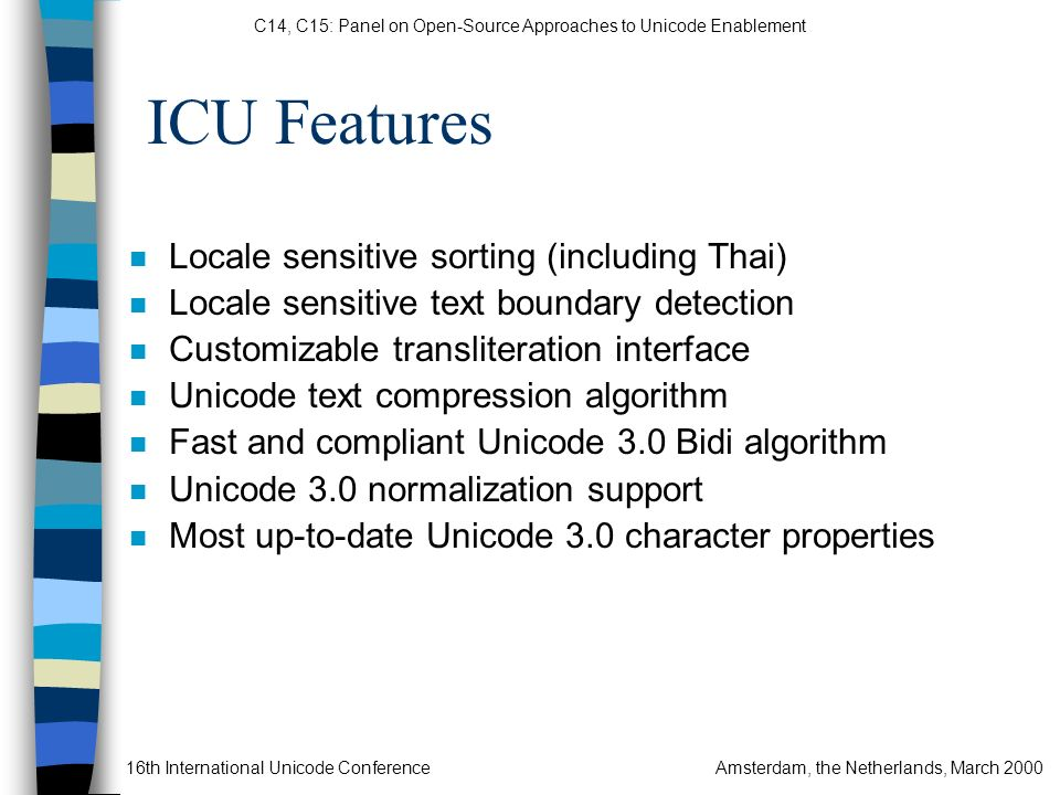 C14, C15: Panel on Open-Source Approaches to Unicode Enablement 16th International Unicode ConferenceAmsterdam, the Netherlands, March 2000 ICU Features n Locale sensitive sorting (including Thai) n Locale sensitive text boundary detection n Customizable transliteration interface n Unicode text compression algorithm n Fast and compliant Unicode 3.0 Bidi algorithm n Unicode 3.0 normalization support n Most up-to-date Unicode 3.0 character properties