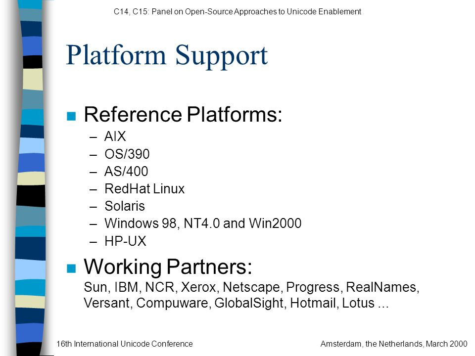 C14, C15: Panel on Open-Source Approaches to Unicode Enablement 16th International Unicode ConferenceAmsterdam, the Netherlands, March 2000 Platform Support n Reference Platforms: –AIX –OS/390 –AS/400 –RedHat Linux –Solaris –Windows 98, NT4.0 and Win2000 –HP-UX n Working Partners: Sun, IBM, NCR, Xerox, Netscape, Progress, RealNames, Versant, Compuware, GlobalSight, Hotmail, Lotus...