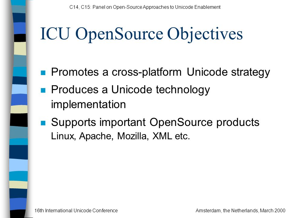C14, C15: Panel on Open-Source Approaches to Unicode Enablement 16th International Unicode ConferenceAmsterdam, the Netherlands, March 2000 ICU OpenSource Objectives n Promotes a cross-platform Unicode strategy n Produces a Unicode technology implementation n Supports important OpenSource products Linux, Apache, Mozilla, XML etc.