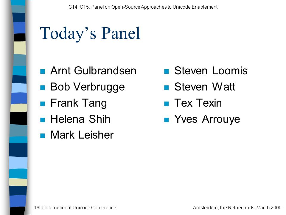 C14, C15: Panel on Open-Source Approaches to Unicode Enablement 16th International Unicode ConferenceAmsterdam, the Netherlands, March 2000 Todays Panel n Arnt Gulbrandsen n Bob Verbrugge n Frank Tang n Helena Shih n Mark Leisher n Steven Loomis n Steven Watt n Tex Texin n Yves Arrouye