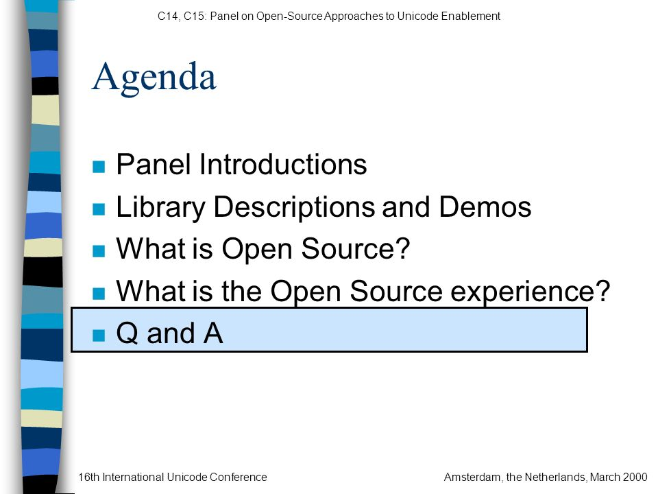 C14, C15: Panel on Open-Source Approaches to Unicode Enablement 16th International Unicode ConferenceAmsterdam, the Netherlands, March 2000 n Panel Introductions n Library Descriptions and Demos n What is Open Source.