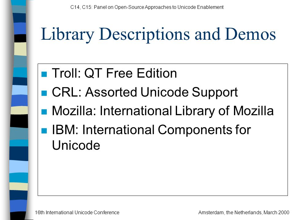 C14, C15: Panel on Open-Source Approaches to Unicode Enablement 16th International Unicode ConferenceAmsterdam, the Netherlands, March 2000 Library Descriptions and Demos n Troll: QT Free Edition n CRL: Assorted Unicode Support n Mozilla: International Library of Mozilla n IBM: International Components for Unicode
