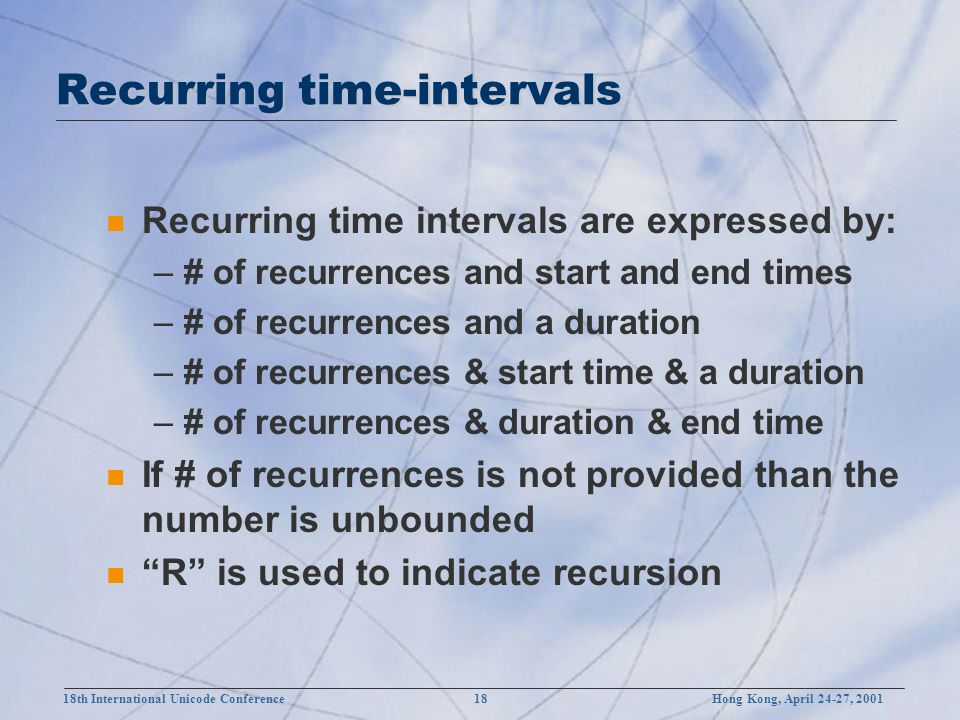 18th International Unicode Conference 18 Hong Kong, April 24-27, 2001 Recurring time-intervals n Recurring time intervals are expressed by: –# of recurrences and start and end times –# of recurrences and a duration –# of recurrences & start time & a duration –# of recurrences & duration & end time n If # of recurrences is not provided than the number is unbounded n R is used to indicate recursion