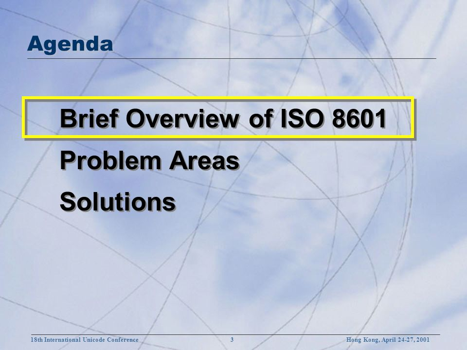 18th International Unicode Conference 3 Hong Kong, April 24-27, 2001 Brief Overview of ISO 8601 Problem Areas Solutions Brief Overview of ISO 8601 Problem Areas Solutions Agenda