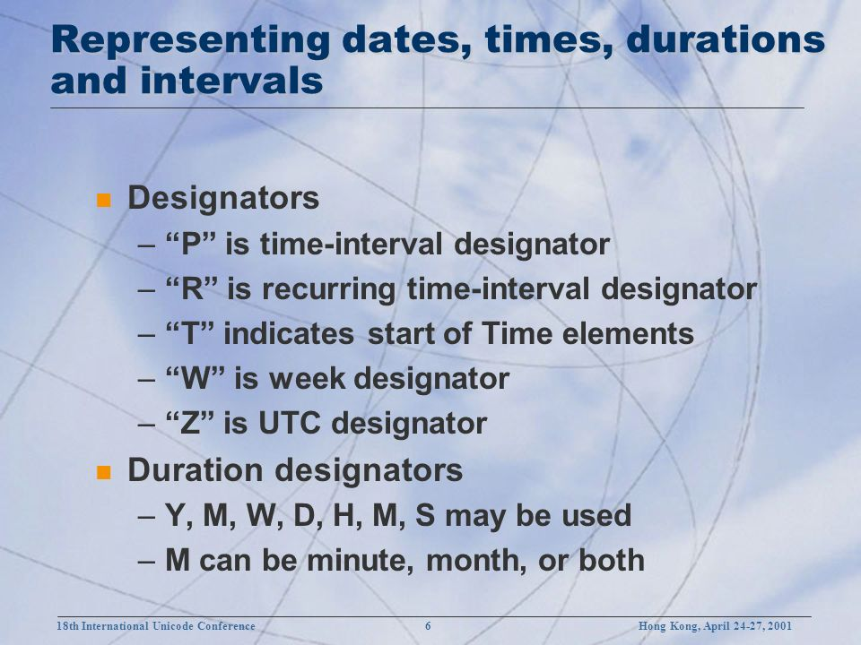 18th International Unicode Conference 6 Hong Kong, April 24-27, 2001 Representing dates, times, durations and intervals n Designators –P is time-interval designator –R is recurring time-interval designator –T indicates start of Time elements –W is week designator –Z is UTC designator n Duration designators –Y, M, W, D, H, M, S may be used –M can be minute, month, or both