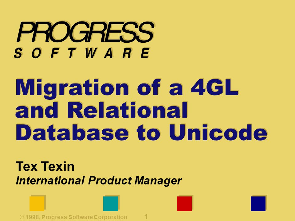 © 1998, Progress Software Corporation 1 Migration of a 4GL and Relational Database to Unicode Tex Texin International Product Manager