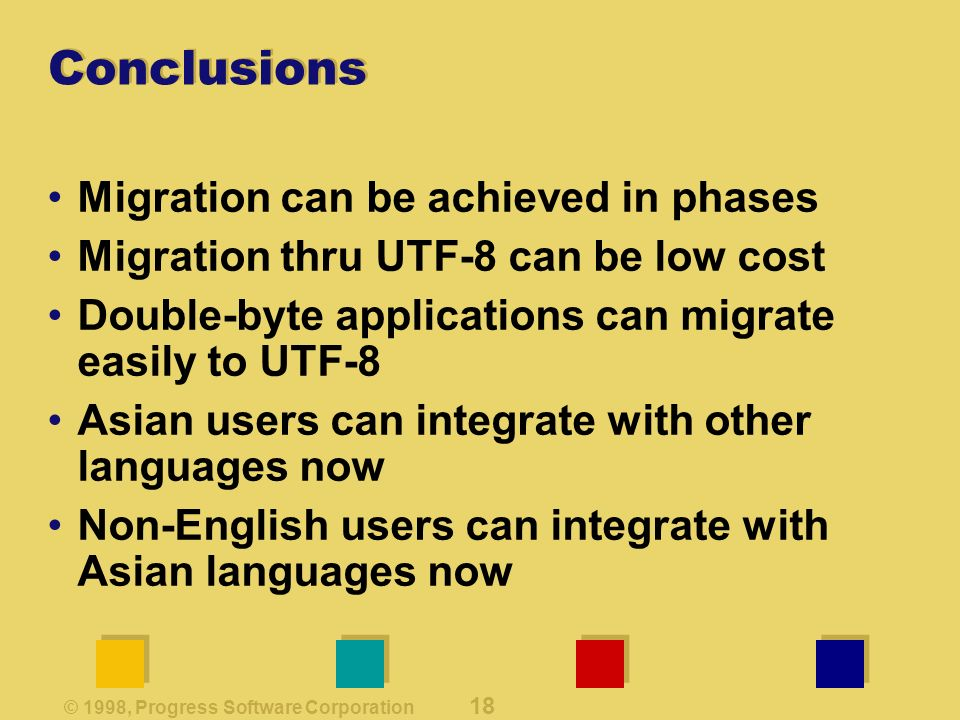 © 1998, Progress Software Corporation 18 Conclusions Migration can be achieved in phases Migration thru UTF-8 can be low cost Double-byte applications can migrate easily to UTF-8 Asian users can integrate with other languages now Non-English users can integrate with Asian languages now