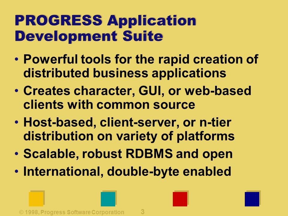 © 1998, Progress Software Corporation 3 PROGRESS Application Development Suite Powerful tools for the rapid creation of distributed business applications Creates character, GUI, or web-based clients with common source Host-based, client-server, or n-tier distribution on variety of platforms Scalable, robust RDBMS and open International, double-byte enabled