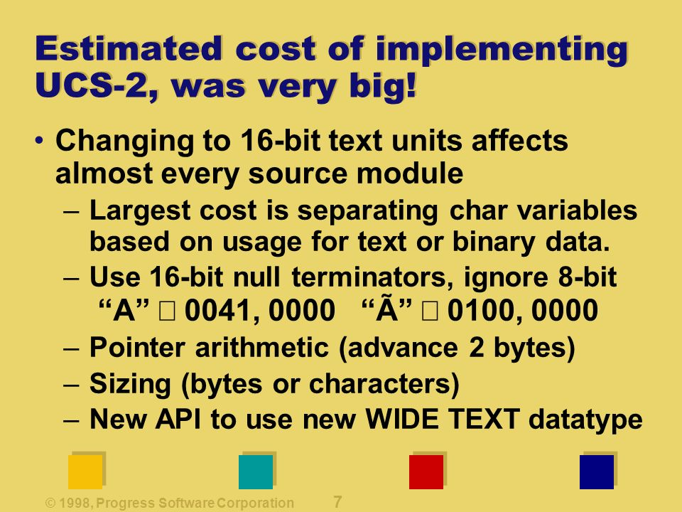 © 1998, Progress Software Corporation 7 Estimated cost of implementing UCS-2, was very big.