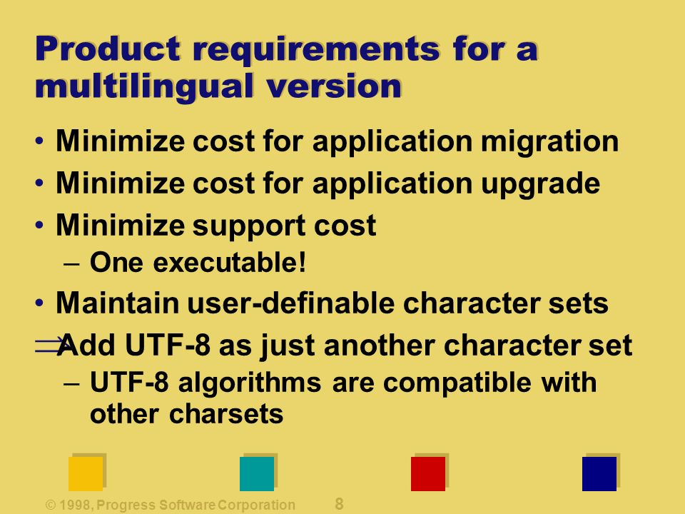 © 1998, Progress Software Corporation 8 Product requirements for a multilingual version Minimize cost for application migration Minimize cost for application upgrade Minimize support cost –One executable.