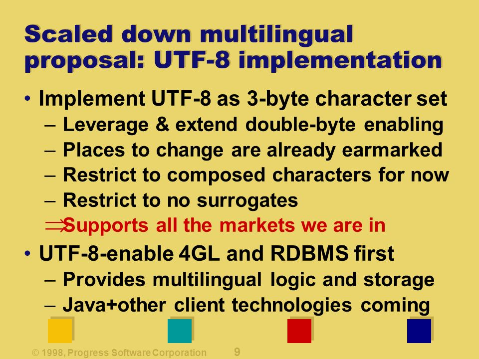 © 1998, Progress Software Corporation 9 Scaled down multilingual proposal: UTF-8 implementation Implement UTF-8 as 3-byte character set –Leverage & extend double-byte enabling –Places to change are already earmarked –Restrict to composed characters for now –Restrict to no surrogates Supports all the markets we are in UTF-8-enable 4GL and RDBMS first –Provides multilingual logic and storage –Java+other client technologies coming