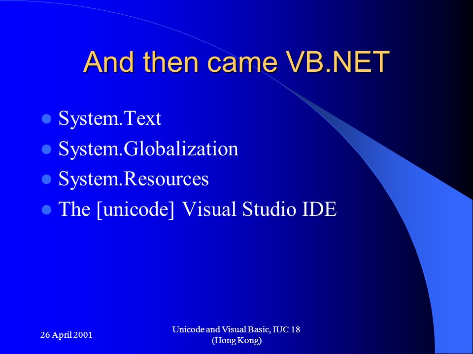 26 April 2001 Unicode and Visual Basic, IUC 18 (Hong Kong) And then came VB.NET System.Text System.Globalization System.Resources The [unicode] Visual Studio IDE