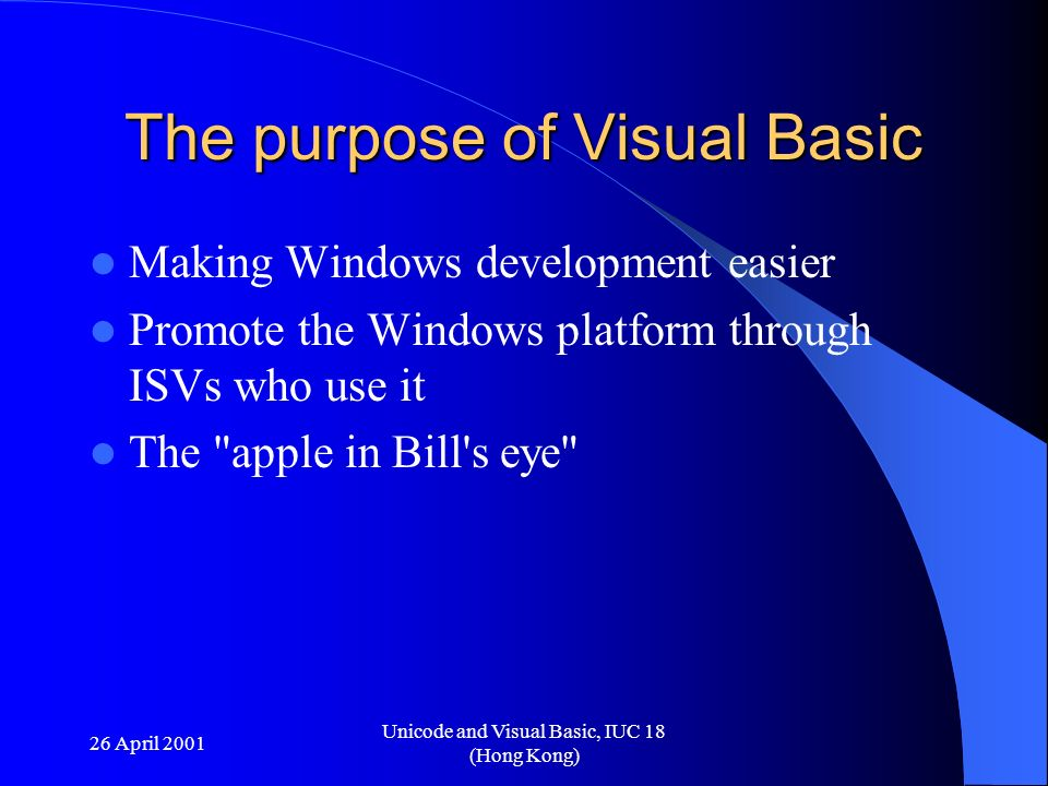 26 April 2001 Unicode and Visual Basic, IUC 18 (Hong Kong) The purpose of Visual Basic Making Windows development easier Promote the Windows platform