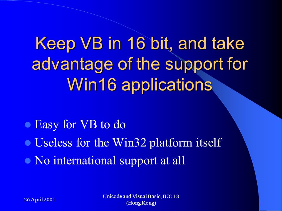 26 April 2001 Unicode and Visual Basic, IUC 18 (Hong Kong) Keep VB in 16 bit, and take advantage of the support for Win16 applications Easy for VB to
