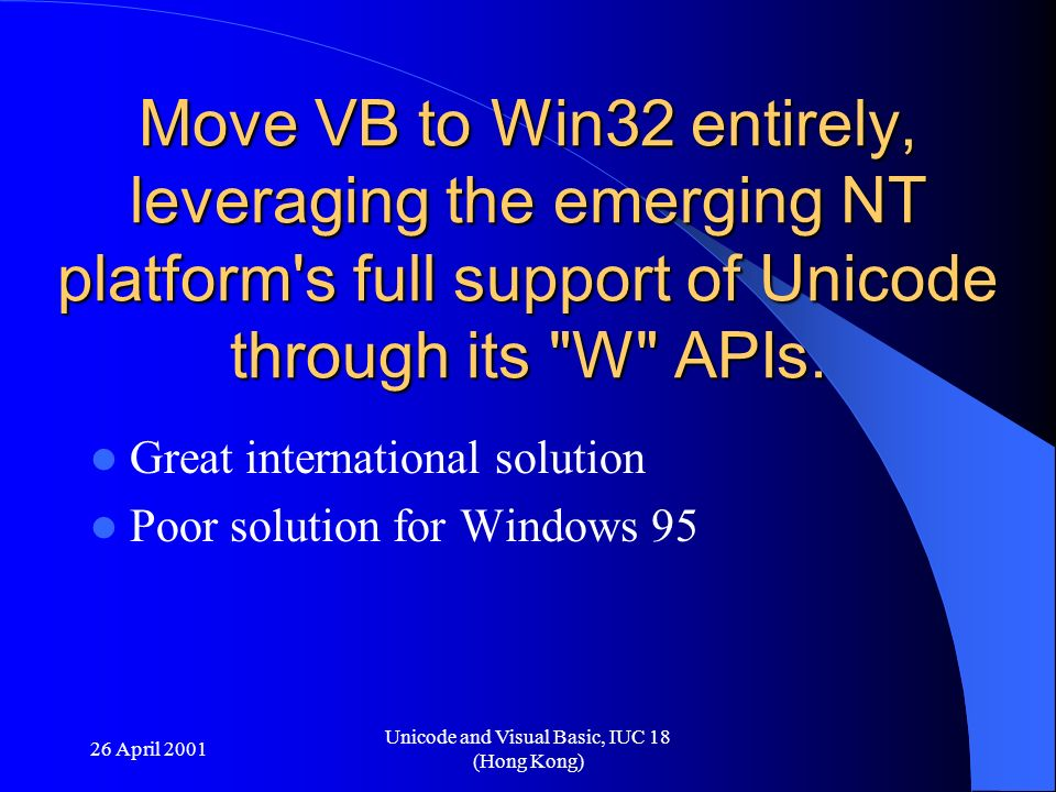 26 April 2001 Unicode and Visual Basic, IUC 18 (Hong Kong) Move VB to Win32 entirely, leveraging the emerging NT platform's full support of Unicode th