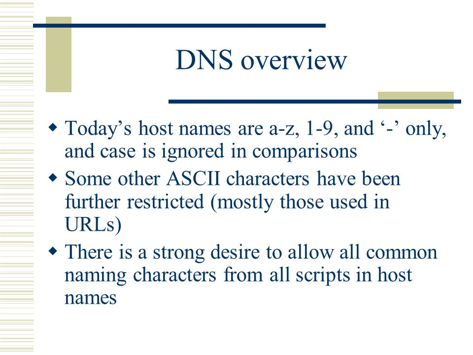 DNS overview Todays host names are a-z, 1-9, and - only, and case is ignored in comparisons Some other ASCII characters have been further restricted (mostly those used in URLs) There is a strong desire to allow all common naming characters from all scripts in host names
