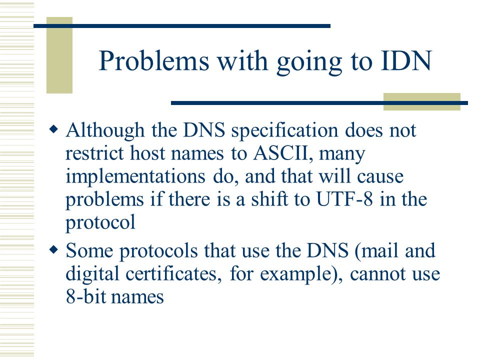 Problems with going to IDN Although the DNS specification does not restrict host names to ASCII, many implementations do, and that will cause problems if there is a shift to UTF-8 in the protocol Some protocols that use the DNS (mail and digital certificates, for example), cannot use 8-bit names
