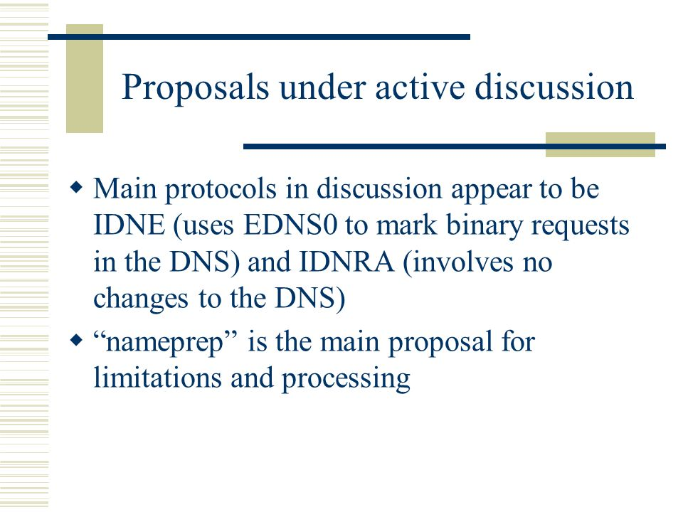 Proposals under active discussion Main protocols in discussion appear to be IDNE (uses EDNS0 to mark binary requests in the DNS) and IDNRA (involves no changes to the DNS) nameprep is the main proposal for limitations and processing