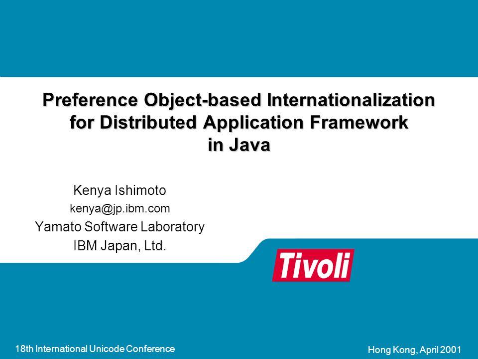 18th International Unicode Conference Hong Kong, April 2001 Preference Object-based Internationalization for Distributed Application Framework in Java Kenya Ishimoto kenya@jp.ibm.com Yamato Software Laboratory IBM Japan, Ltd.