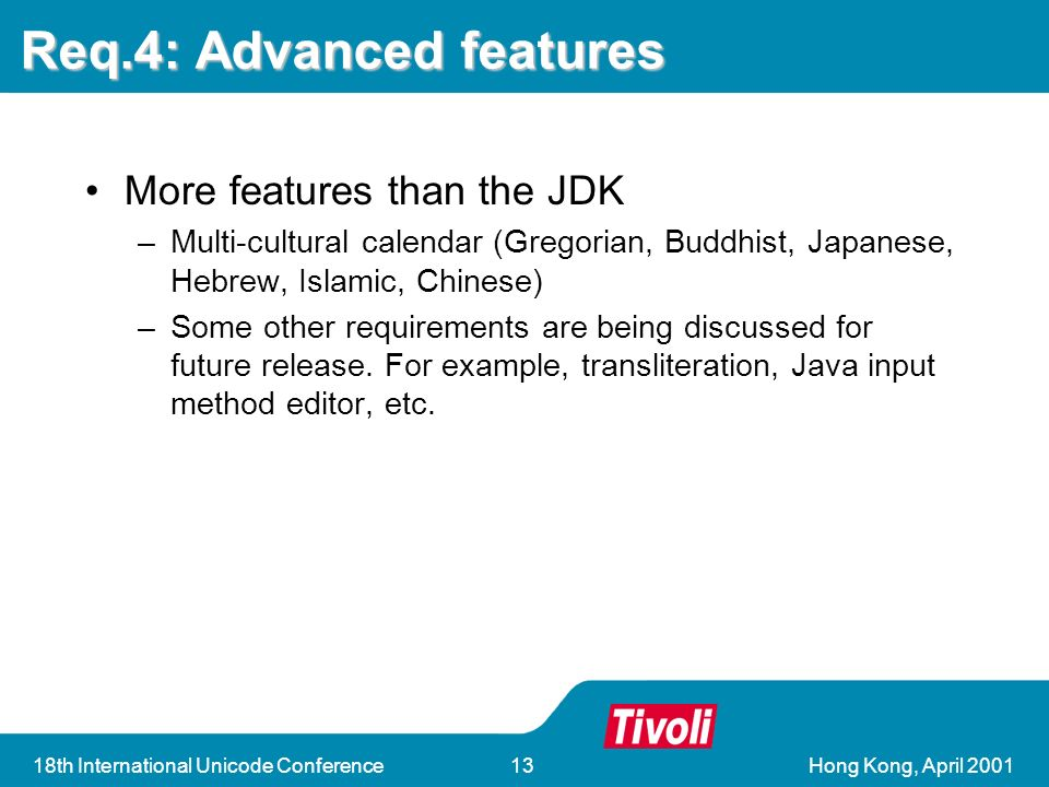 Hong Kong, April th International Unicode Conference13 Req.4: Advanced features More features than the JDK –Multi-cultural calendar (Gregorian, Buddhist, Japanese, Hebrew, Islamic, Chinese) –Some other requirements are being discussed for future release.