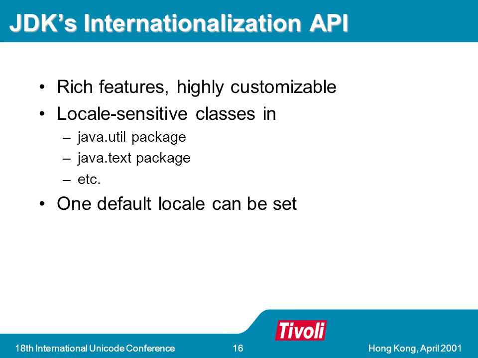 Hong Kong, April th International Unicode Conference16 JDKs Internationalization API Rich features, highly customizable Locale-sensitive classes in –java.util package –java.text package –etc.