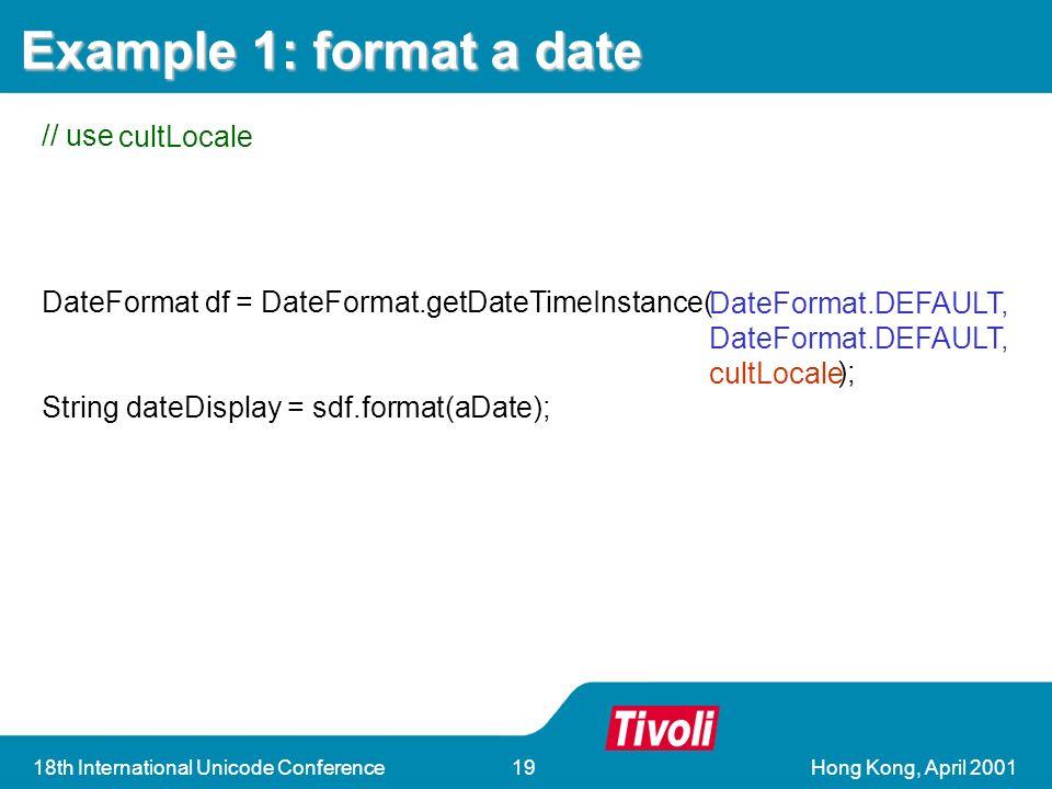 Hong Kong, April 200118th International Unicode Conference19 DateFormat df = DateFormat.getDateTimeInstance(); String dateDisplay = sdf.format(aDate); Example 1: format a date // use cultLocale DateFormat df = DateFormat.getDateTimeInstance( ); String dateDisplay = sdf.format(aDate); DateFormat.DEFAULT, cultLocale