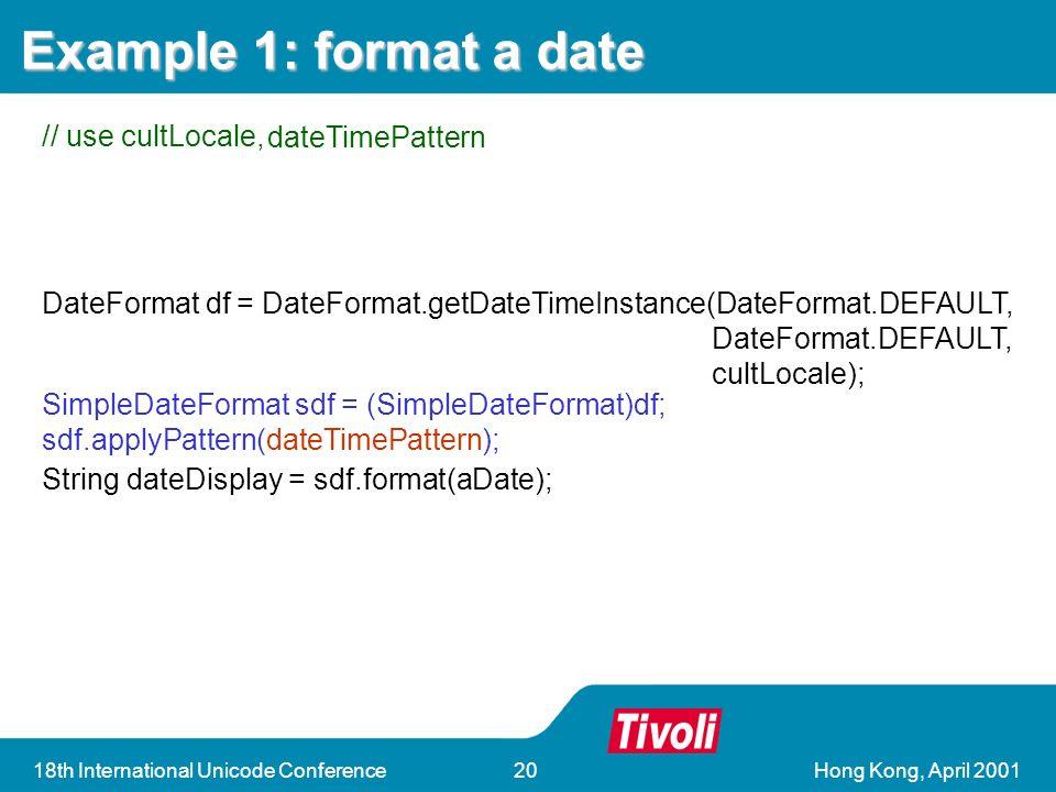 Hong Kong, April 200118th International Unicode Conference20 DateFormat df = DateFormat.getDateTimeInstance(DateFormat.DEFAULT, DateFormat.DEFAULT, cultLocale); String dateDisplay = sdf.format(aDate); DateFormat df = DateFormat.getDateTimeInstance(DateFormat.DEFAULT, DateFormat.DEFAULT, cultLocale); String dateDisplay = sdf.format(aDate); SimpleDateFormat sdf = (SimpleDateFormat)df; sdf.applyPattern(dateTimePattern); Example 1: format a date // use cultLocale, dateTimePattern