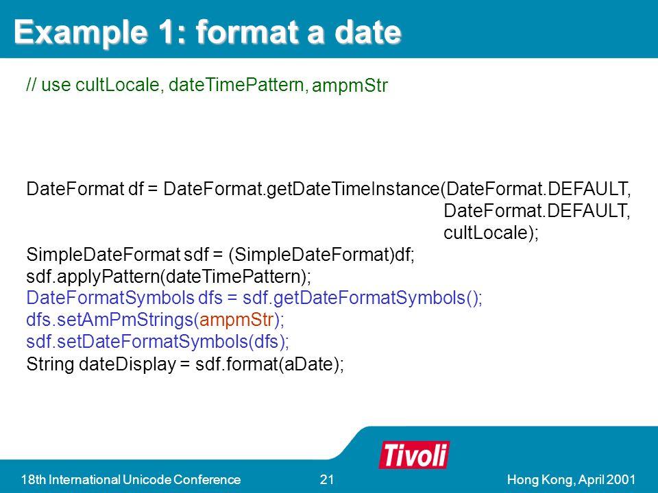 Hong Kong, April 200118th International Unicode Conference21 DateFormat df = DateFormat.getDateTimeInstance(DateFormat.DEFAULT, DateFormat.DEFAULT, cultLocale); SimpleDateFormat sdf = (SimpleDateFormat)df; sdf.applyPattern(dateTimePattern); String dateDisplay = sdf.format(aDate); DateFormat df = DateFormat.getDateTimeInstance(DateFormat.DEFAULT, DateFormat.DEFAULT, cultLocale); SimpleDateFormat sdf = (SimpleDateFormat)df; sdf.applyPattern(dateTimePattern); String dateDisplay = sdf.format(aDate); DateFormatSymbols dfs = sdf.getDateFormatSymbols(); dfs.setAmPmStrings(ampmStr); sdf.setDateFormatSymbols(dfs); Example 1: format a date // use cultLocale, dateTimePattern, ampmStr