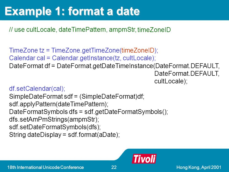 Hong Kong, April 200118th International Unicode Conference22 DateFormat df = DateFormat.getDateTimeInstance(DateFormat.DEFAULT, DateFormat.DEFAULT, cultLocale); SimpleDateFormat sdf = (SimpleDateFormat)df; sdf.applyPattern(dateTimePattern); DateFormatSymbols dfs = sdf.getDateFormatSymbols(); dfs.setAmPmStrings(ampmStr); sdf.setDateFormatSymbols(dfs); String dateDisplay = sdf.format(aDate); DateFormat df = DateFormat.getDateTimeInstance(DateFormat.DEFAULT, DateFormat.DEFAULT, cultLocale); SimpleDateFormat sdf = (SimpleDateFormat)df; sdf.applyPattern(dateTimePattern); DateFormatSymbols dfs = sdf.getDateFormatSymbols(); dfs.setAmPmStrings(ampmStr); sdf.setDateFormatSymbols(dfs); String dateDisplay = sdf.format(aDate); Example 1: format a date // use cultLocale, dateTimePattern, ampmStr, timeZoneID TimeZone tz = TimeZone.getTimeZone(timeZoneID); Calendar cal = Calendar.getInstance(tz, cultLocale); df.setCalendar(cal);