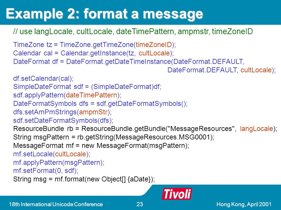 Hong Kong, April 200118th International Unicode Conference23 ResourceBundle rb = ResourceBundle.getBundle( MessageResources); String msgPattern = rb.getString(MessageResources.MSG0001); MessageFormat mf = new MessageFormat(msgPattern); String msg = mf.format(new Object[] {aDate}); ResourceBundle rb = ResourceBundle.getBundle( MessageResources ); String msgPattern = rb.getString(MessageResources.MSG0001); MessageFormat mf = new MessageFormat(msgPattern); String msg = mf.format(new Object[] {aDate}); TimeZone tz = TimeZone.getTimeZone(timeZoneID); Calendar cal = Calendar.getInstance(tz, cultLocale); DateFormat df = DateFormat.getDateTimeInstance(DateFormat.DEFAULT, DateFormat.DEFAULT, cultLocale); df.setCalendar(cal); SimpleDateFormat sdf = (SimpleDateFormat)df; sdf.applyPattern(dateTimePattern); DateFormatSymbols dfs = sdf.getDateFormatSymbols(); dfs.setAmPmStrings(ampmStr); sdf.setDateFormatSymbols(dfs); ResourceBundle rb = ResourceBundle.getBundle( MessageResources , langLocale); String msgPattern = rb.getString(MessageResources.MSG0001); MessageFormat mf = new MessageFormat(msgPattern); mf.setLocale(cultLocale); mf.applyPattern(msgPattern); mf.setFormat(0, sdf); String msg = mf.format(new Object[] {aDate}); Example 2: format a message // everything is based on the default locale// use langLocale, cultLocale, dateTimePattern, ampmstr, timeZoneID