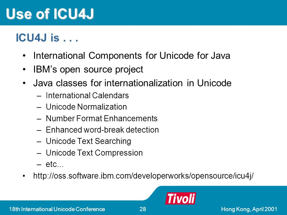 Hong Kong, April 200118th International Unicode Conference28 Use of ICU4J International Components for Unicode for Java IBMs open source project Java classes for internationalization in Unicode –International Calendars –Unicode Normalization –Number Format Enhancements –Enhanced word-break detection –Unicode Text Searching –Unicode Text Compression –etc...
