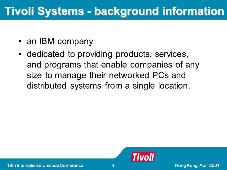 18th International Unicode Conference4 Tivoli Systems - background information an IBM company dedicated to providing products, services, and programs that enable companies of any size to manage their networked PCs and distributed systems from a single location.