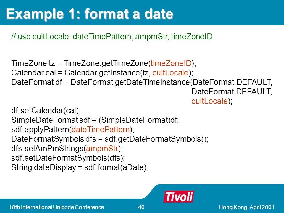 Hong Kong, April 200118th International Unicode Conference40 TimeZone tz = TimeZone.getTimeZone(timeZoneID); Calendar cal = Calendar.getInstance(tz, cultLocale); DateFormat df = DateFormat.getDateTimeInstance(DateFormat.DEFAULT, DateFormat.DEFAULT, cultLocale); df.setCalendar(cal); SimpleDateFormat sdf = (SimpleDateFormat)df; sdf.applyPattern(dateTimePattern); DateFormatSymbols dfs = sdf.getDateFormatSymbols(); dfs.setAmPmStrings(ampmStr); sdf.setDateFormatSymbols(dfs); String dateDisplay = sdf.format(aDate); Example 1: format a date // use cultLocale, dateTimePattern, ampmStr, timeZoneID