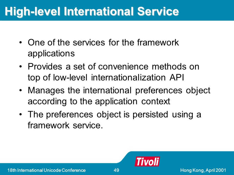 Hong Kong, April th International Unicode Conference49 High-level International Service One of the services for the framework applications Provides a set of convenience methods on top of low-level internationalization API Manages the international preferences object according to the application context The preferences object is persisted using a framework service.