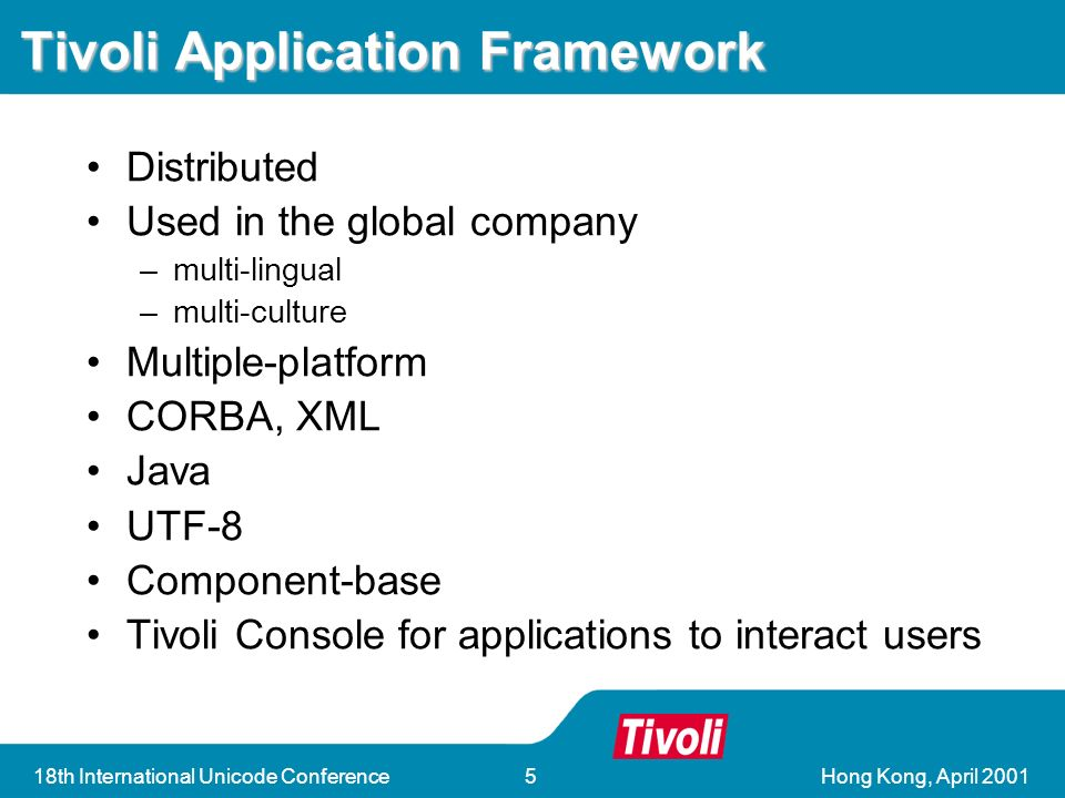 Hong Kong, April 200118th International Unicode Conference5 Tivoli Application Framework Distributed Used in the global company –multi-lingual –multi-culture Multiple-platform CORBA, XML Java UTF-8 Component-base Tivoli Console for applications to interact users