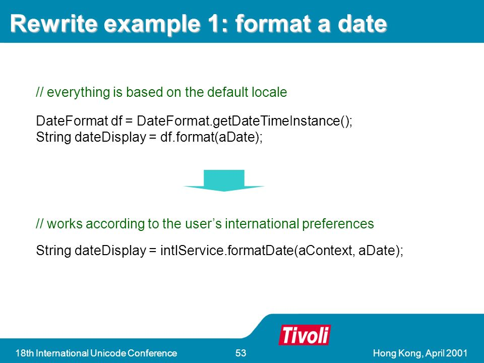 Hong Kong, April th International Unicode Conference53 Rewrite example 1: format a date String dateDisplay = intlService.formatDate(aContext, aDate); // works according to the users international preferences DateFormat df = DateFormat.getDateTimeInstance(); String dateDisplay = df.format(aDate); // everything is based on the default locale
