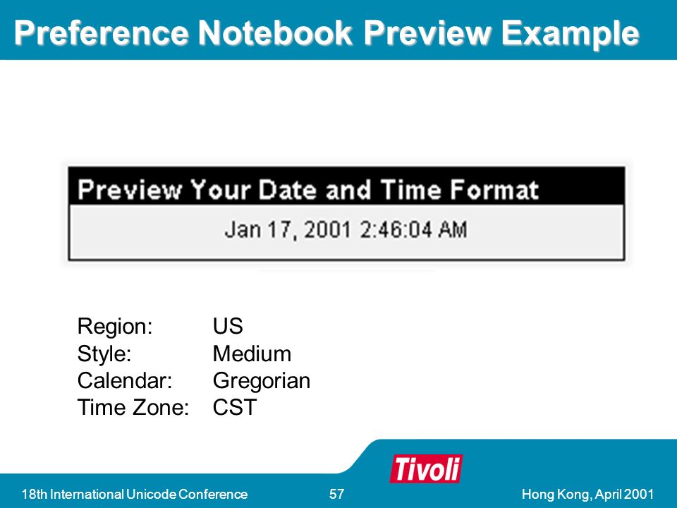 Hong Kong, April 200118th International Unicode Conference57 Preference Notebook Preview Example Region:US Style:Medium Calendar:Gregorian Time Zone:CST