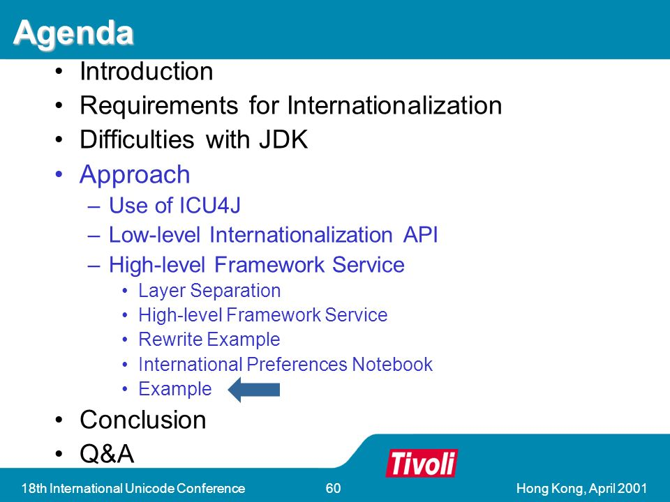 Hong Kong, April th International Unicode Conference60 Agenda Introduction Requirements for Internationalization Difficulties with JDK Approach –Use of ICU4J –Low-level Internationalization API –High-level Framework Service Layer Separation High-level Framework Service Rewrite Example International Preferences Notebook Example Conclusion Q&A