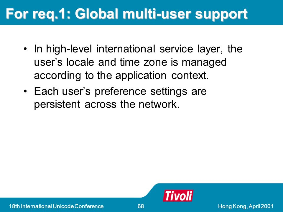 18th International Unicode Conference68 For req.1: Global multi-user support In high-level international service layer, the users locale and time zone