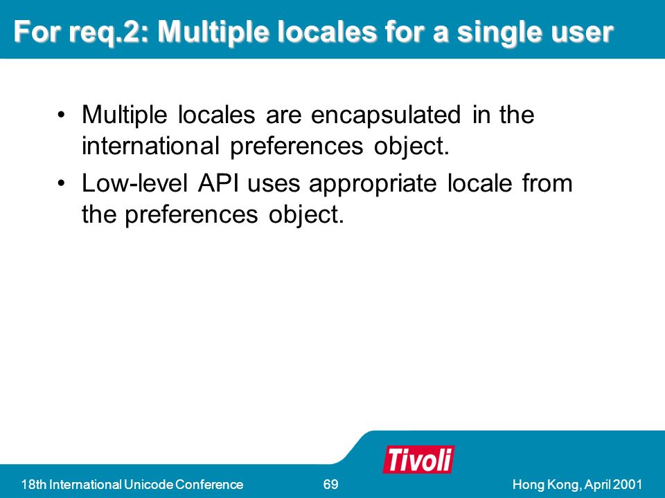 Hong Kong, April th International Unicode Conference69 For req.2: Multiple locales for a single user Multiple locales are encapsulated in the international preferences object.