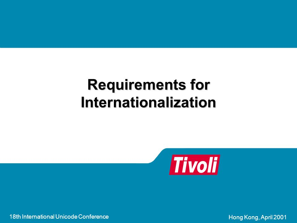 18th International Unicode Conference Hong Kong, April 2001 Requirements for Internationalization