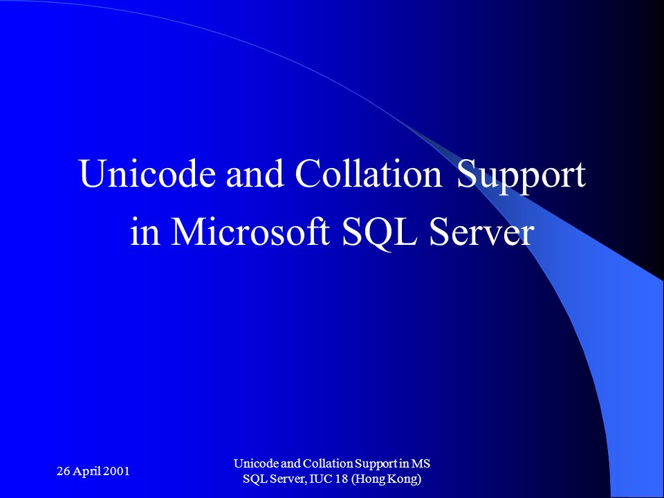 26 April 2001 Unicode and Collation Support in MS SQL Server, IUC 18 (Hong Kong) Unicode and Collation Support in Microsoft SQL Server