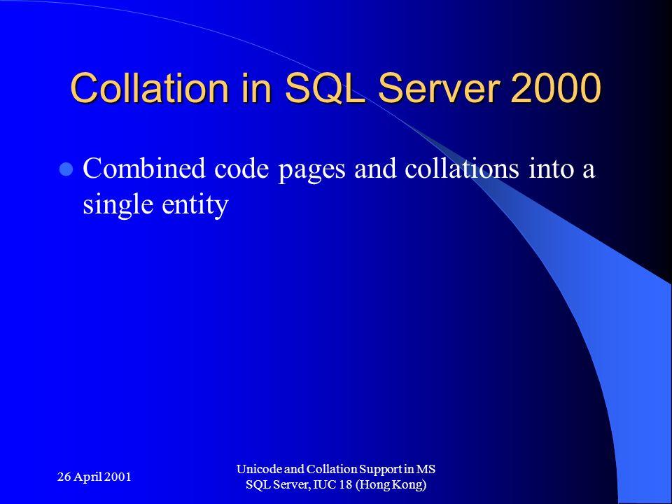 26 April 2001 Unicode and Collation Support in MS SQL Server, IUC 18 (Hong Kong) Windows collations 43 language collations – Added for unique code pages – Added for unique ordering Suffix meanings – _BIN (Binary) – _CI/_CS (Case sensitivity) – _AI/_AS (Accent sensitivity) – _KS - kanatype sensitivity (hiragana/katakana) – _WS - width sensitivity (full/half width)
